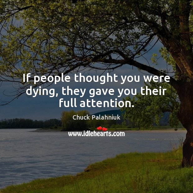 If people thought you were dying, they gave you their full attention. Image