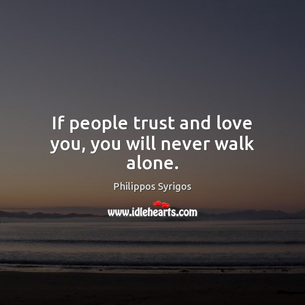 If people trust and love you, you will never walk alone. Philippos Syrigos Picture Quote
