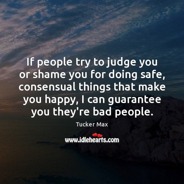 If people try to judge you or shame you for doing safe, Tucker Max Picture Quote