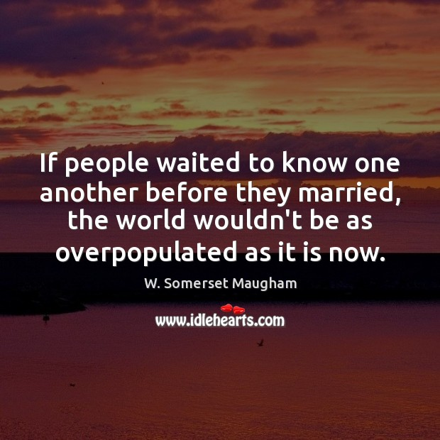 If people waited to know one another before they married, the world Image