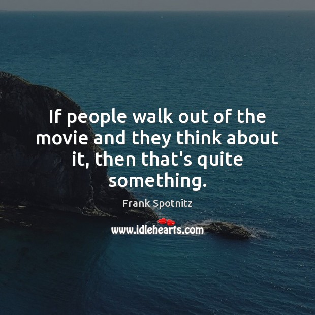 If people walk out of the movie and they think about it, then that's quite something. Frank Spotnitz Picture Quote