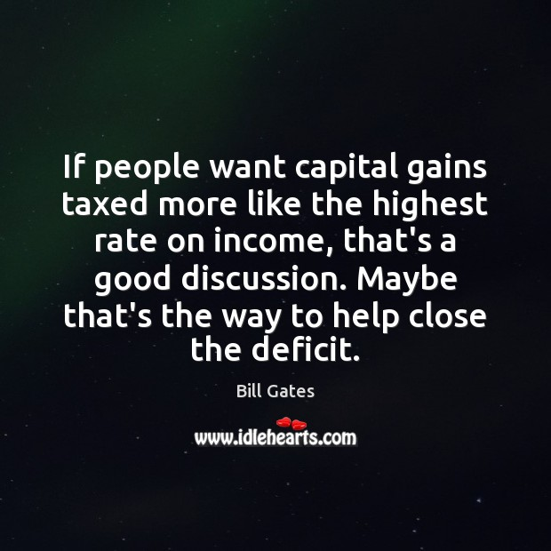 If people want capital gains taxed more like the highest rate on Bill Gates Picture Quote