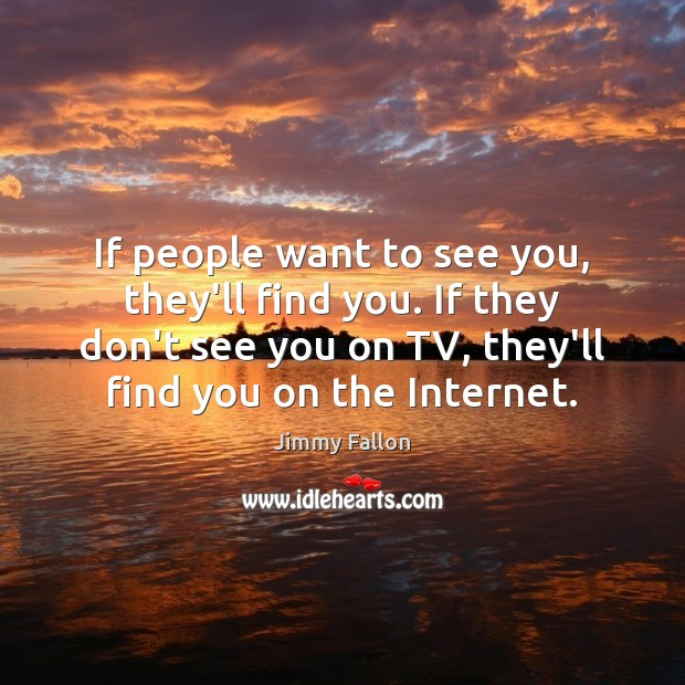 If people want to see you, they'll find you. If they don't Jimmy Fallon Picture Quote
