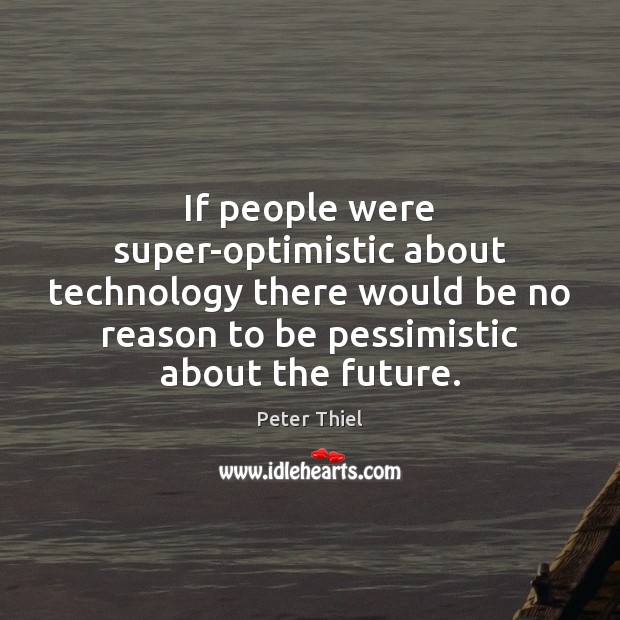 If people were super-optimistic about technology there would be no reason to Peter Thiel Picture Quote
