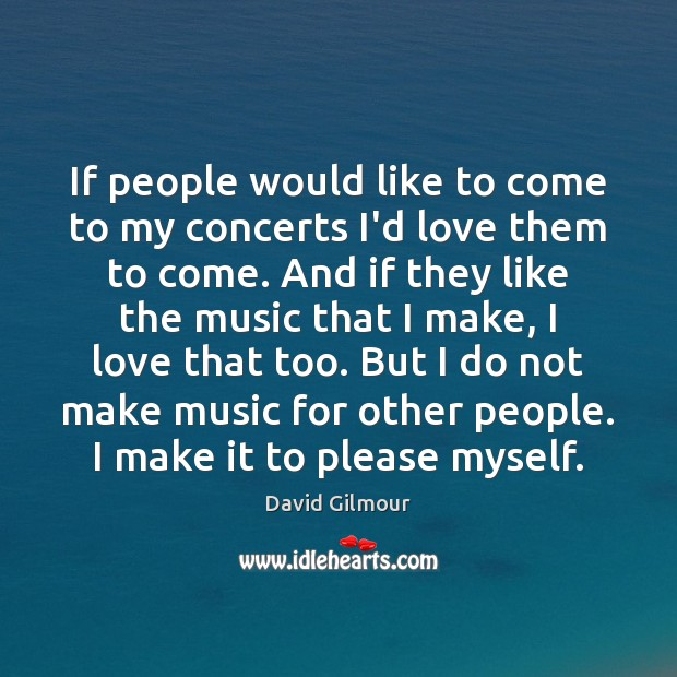 If people would like to come to my concerts I'd love them Image