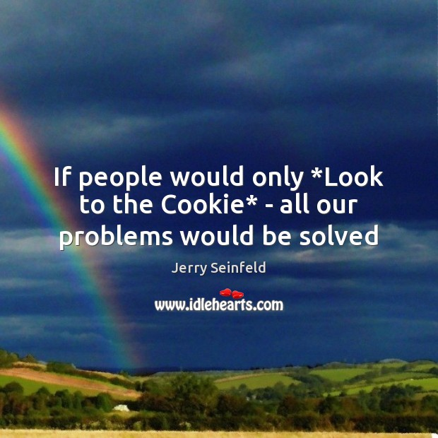 Jerry Seinfeld Picture Quote image saying: If people would only *Look to the Cookie* – all our problems would be solved