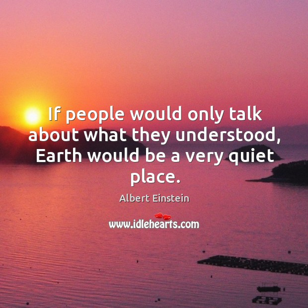 If people would only talk about what they understood, Earth would be a very quiet place. Image