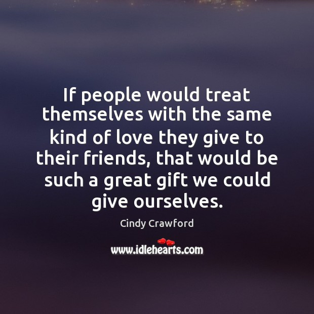 If people would treat themselves with the same kind of love they Cindy Crawford Picture Quote