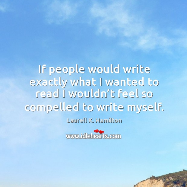 Image, If people would write exactly what I wanted to read I wouldn't feel so compelled to write myself.