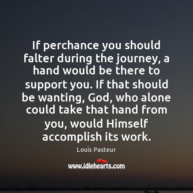If perchance you should falter during the journey, a hand would be Louis Pasteur Picture Quote