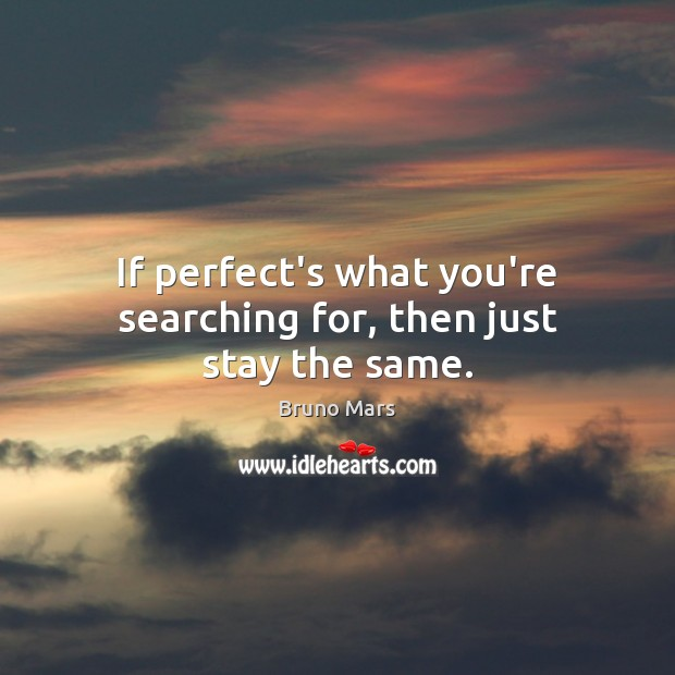 If perfect's what you're searching for, then just stay the same. Bruno Mars Picture Quote