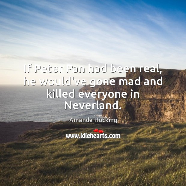 If Peter Pan had been real, he would've gone mad and killed everyone in Neverland. Amanda Hocking Picture Quote