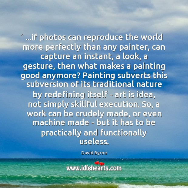 Image, …if photos can reproduce the world more perfectly than any painter, can