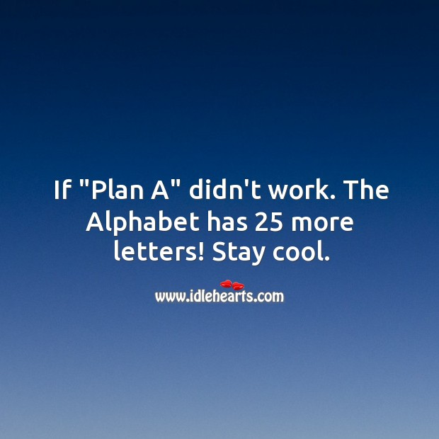 "If ""Plan A"" didn't work. The Alphabet has 25 more letters! Stay cool. Cool Quotes Image"