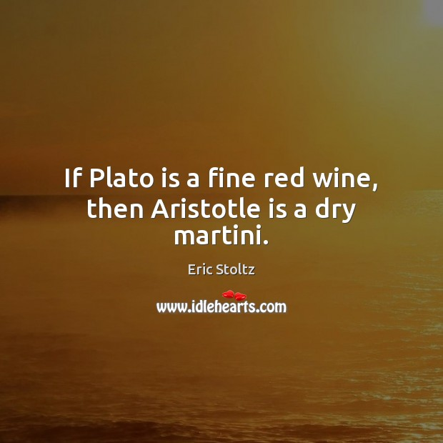 Image, If Plato is a fine red wine, then Aristotle is a dry martini.