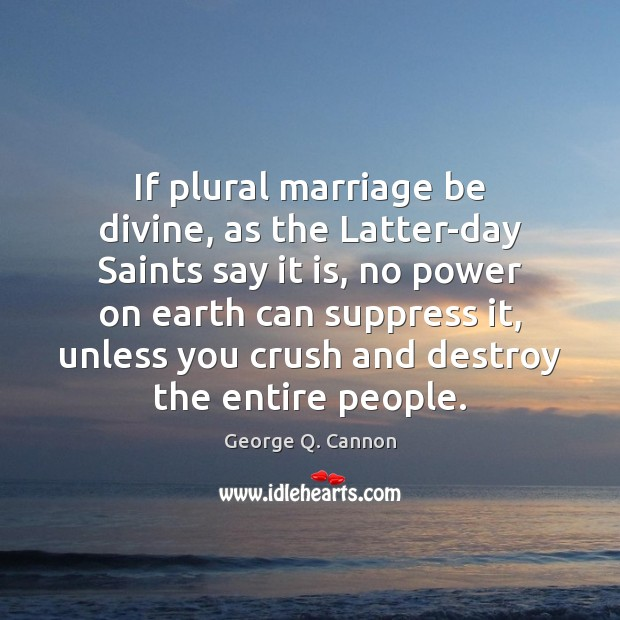 If plural marriage be divine, as the Latter-day Saints say it is, George Q. Cannon Picture Quote