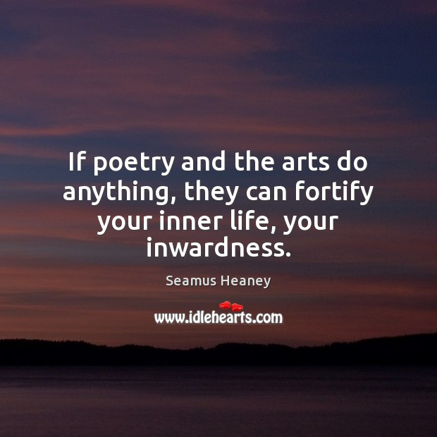 If poetry and the arts do anything, they can fortify your inner life, your inwardness. Seamus Heaney Picture Quote