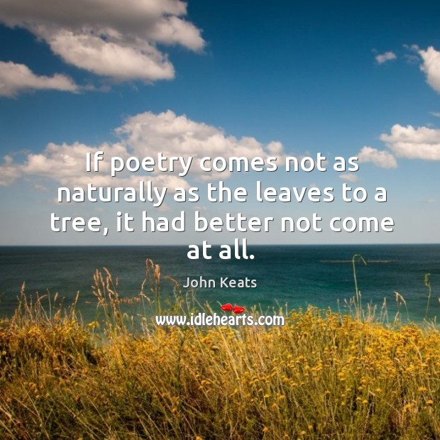 If poetry comes not as naturally as the leaves to a tree, it had better not come at all. Image