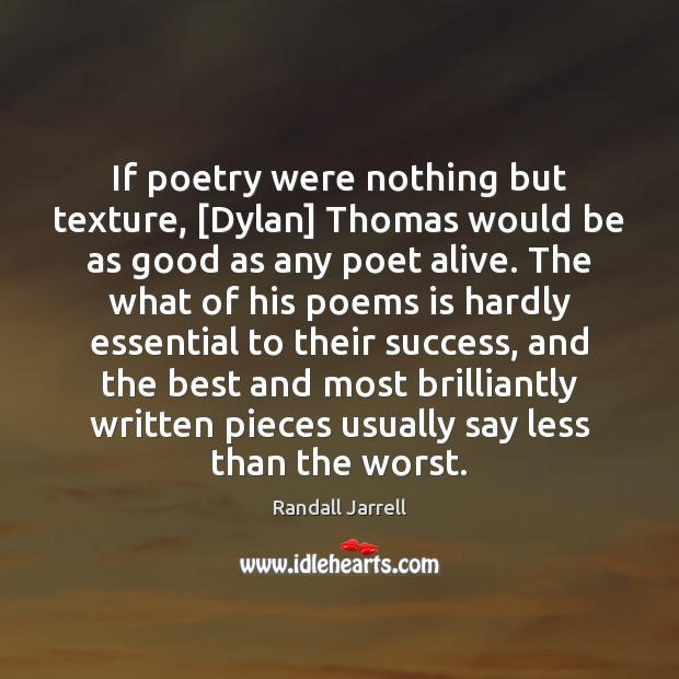 If poetry were nothing but texture, [Dylan] Thomas would be as good Randall Jarrell Picture Quote