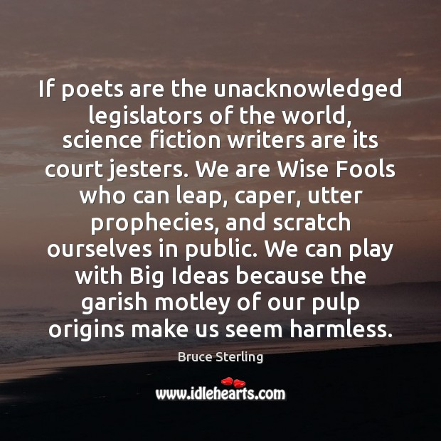 If poets are the unacknowledged legislators of the world, science fiction writers Bruce Sterling Picture Quote