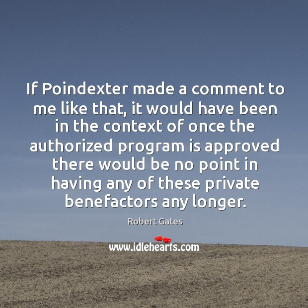 If poindexter made a comment to me like that, it would have been in the context of once the Robert Gates Picture Quote