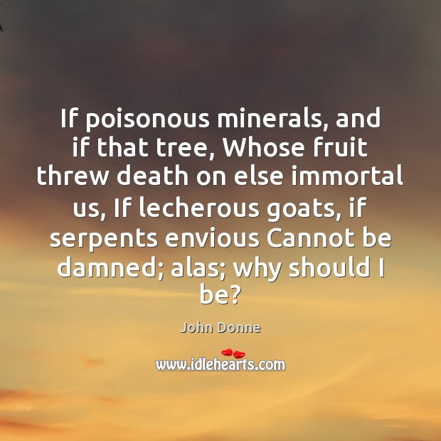 If poisonous minerals, and if that tree, Whose fruit threw death on John Donne Picture Quote