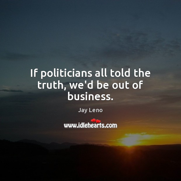 If politicians all told the truth, we'd be out of business. Image