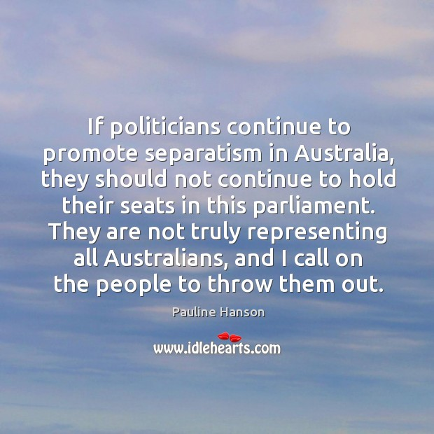 If politicians continue to promote separatism in australia, they should not continue Pauline Hanson Picture Quote
