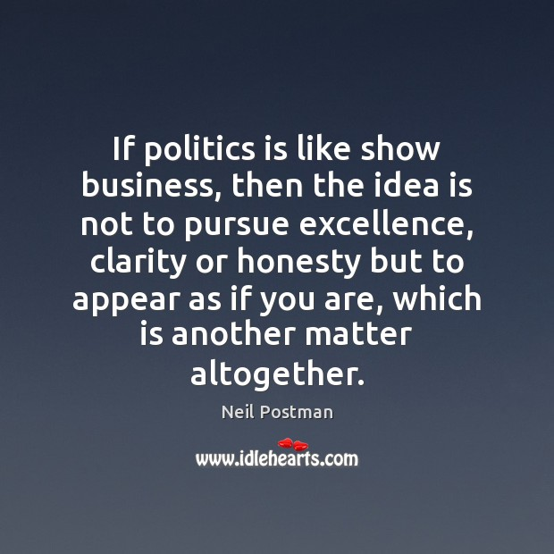 If politics is like show business, then the idea is not to Image