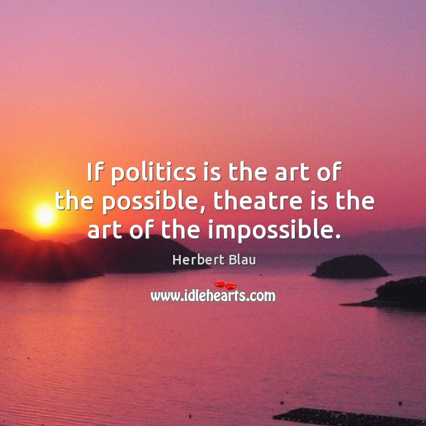 If politics is the art of the possible, theatre is the art of the impossible. Image