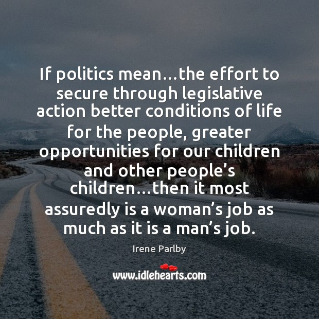 If politics mean…the effort to secure through legislative action better conditions Image