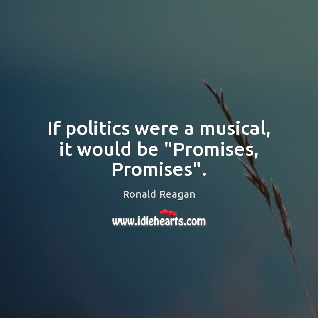 "If politics were a musical, it would be ""Promises, Promises"". Ronald Reagan Picture Quote"