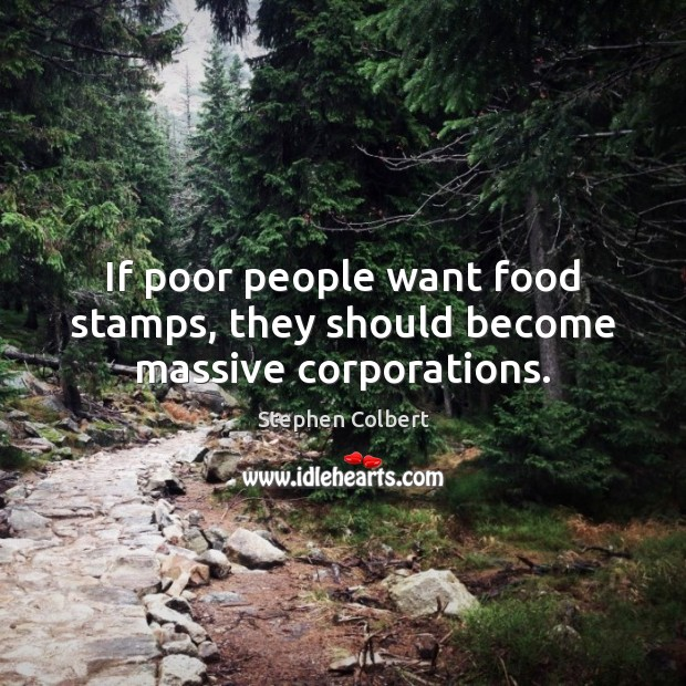 If poor people want food stamps, they should become massive corporations. Stephen Colbert Picture Quote