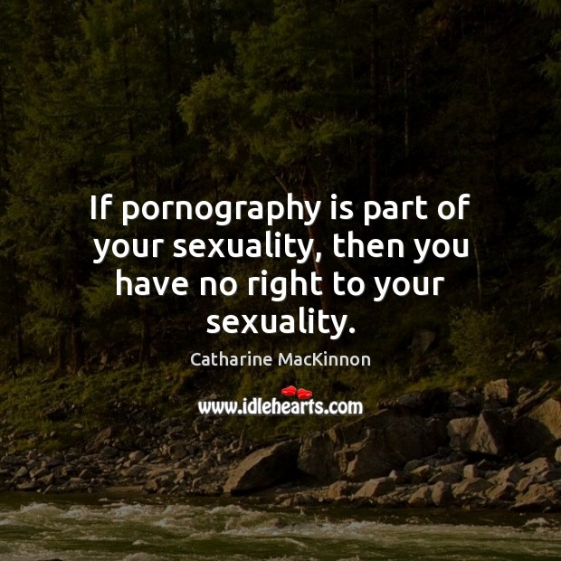 If pornography is part of your sexuality, then you have no right to your sexuality. Catharine MacKinnon Picture Quote