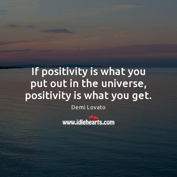 If positivity is what you put out in the universe, positivity is what you get. Demi Lovato Picture Quote