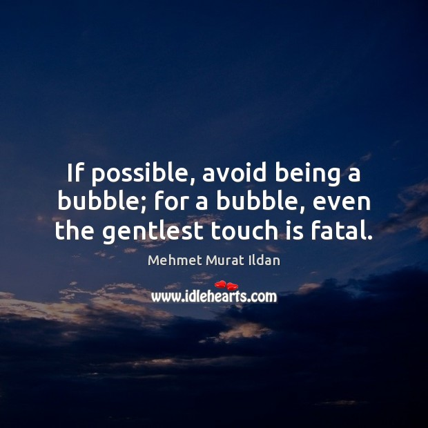 Image, If possible, avoid being a bubble; for a bubble, even the gentlest touch is fatal.