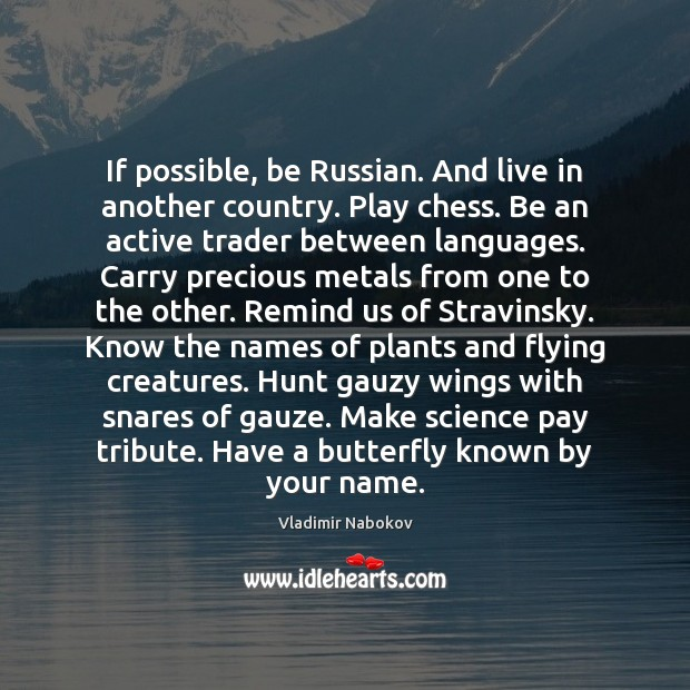 If possible, be Russian. And live in another country. Play chess. Be Image