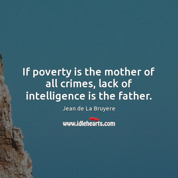 If poverty is the mother of all crimes, lack of intelligence is the father. Poverty Quotes Image