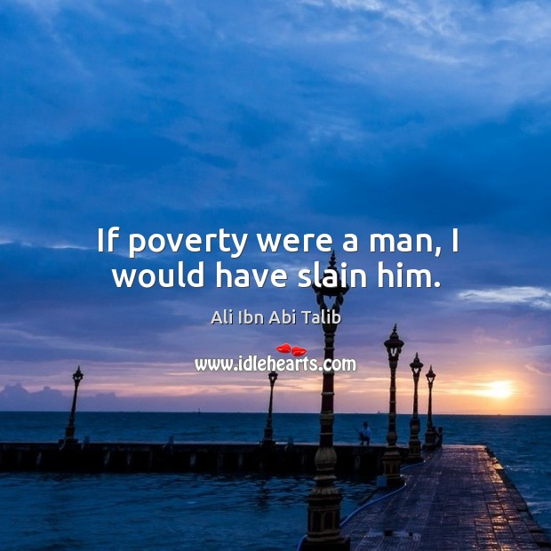 If poverty were a man, I would have slain him. Ali Ibn Abi Talib Picture Quote