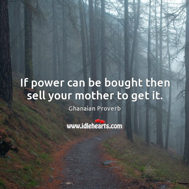 If power can be bought then sell your mother to get it. Ghanaian Proverbs Image