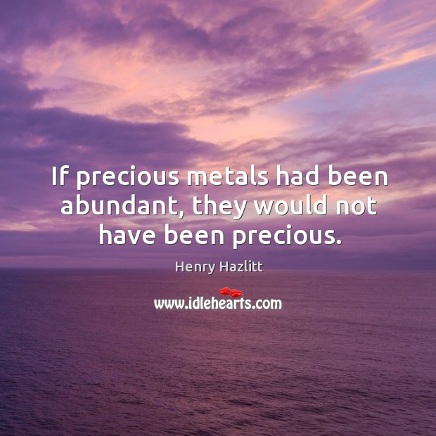If precious metals had been abundant, they would not have been precious. Image