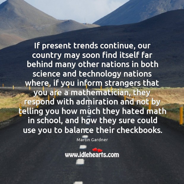 If present trends continue, our country may soon find itself far behind Martin Gardner Picture Quote