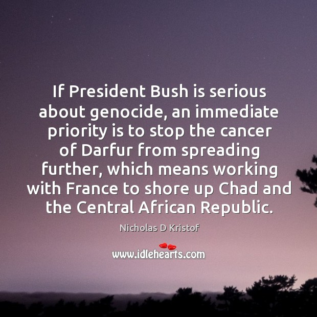 If president bush is serious about genocide, an immediate priority is to stop the cancer Nicholas D Kristof Picture Quote
