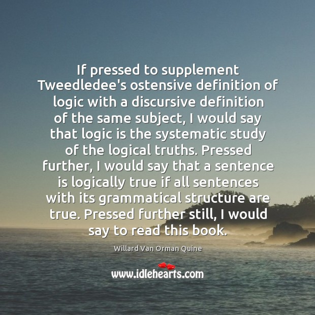 If pressed to supplement Tweedledee's ostensive definition of logic with a discursive Willard Van Orman Quine Picture Quote