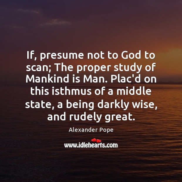 If, presume not to God to scan; The proper study of Mankind Alexander Pope Picture Quote