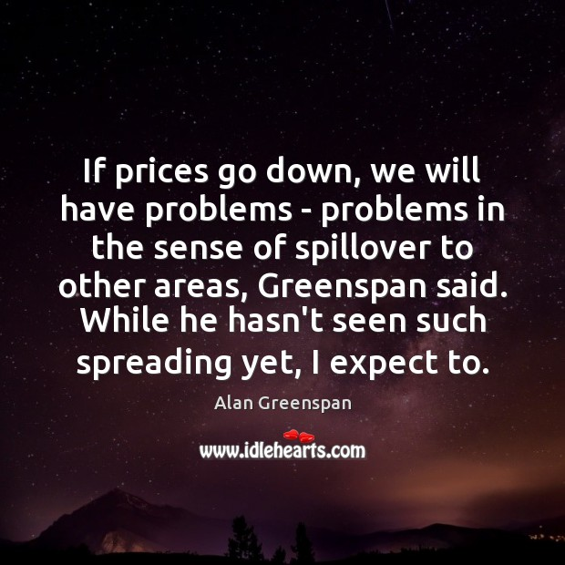If prices go down, we will have problems – problems in the Alan Greenspan Picture Quote