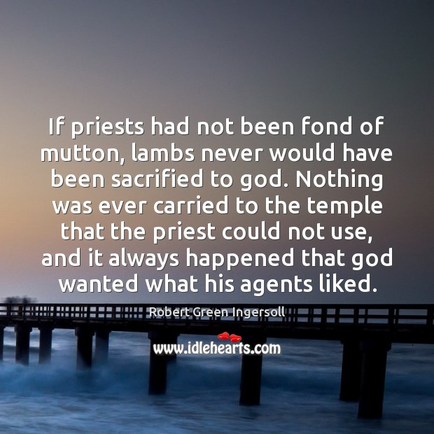 If priests had not been fond of mutton, lambs never would have Robert Green Ingersoll Picture Quote