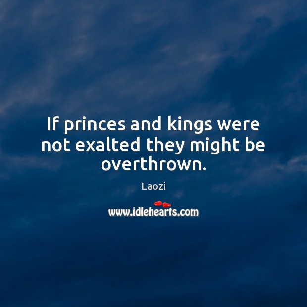 Image, If princes and kings were not exalted they might be overthrown.