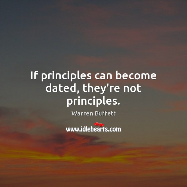 If principles can become dated, they're not principles. Warren Buffett Picture Quote