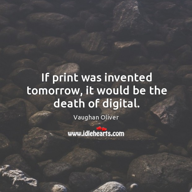 If print was invented tomorrow, it would be the death of digital. Image